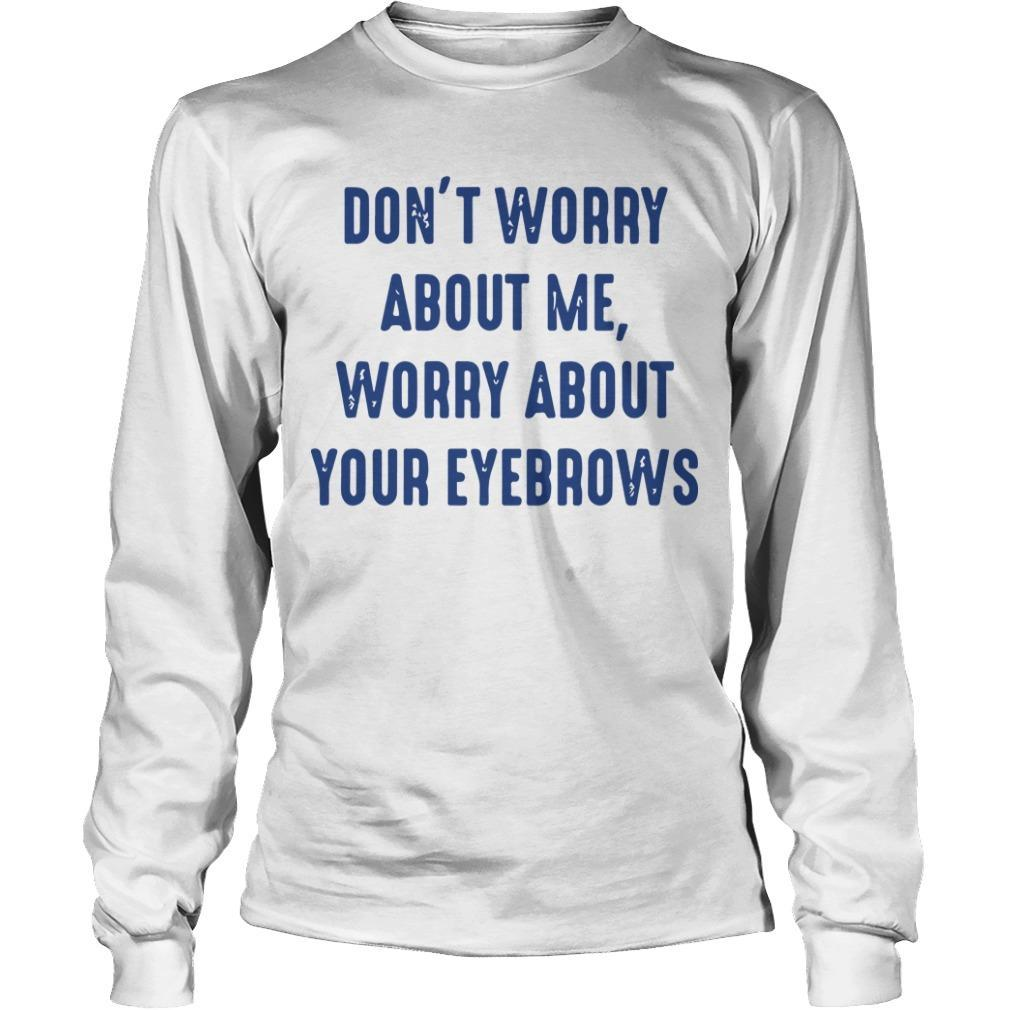 Don't Worry About Me Worry About Eyebrows Longsleeve