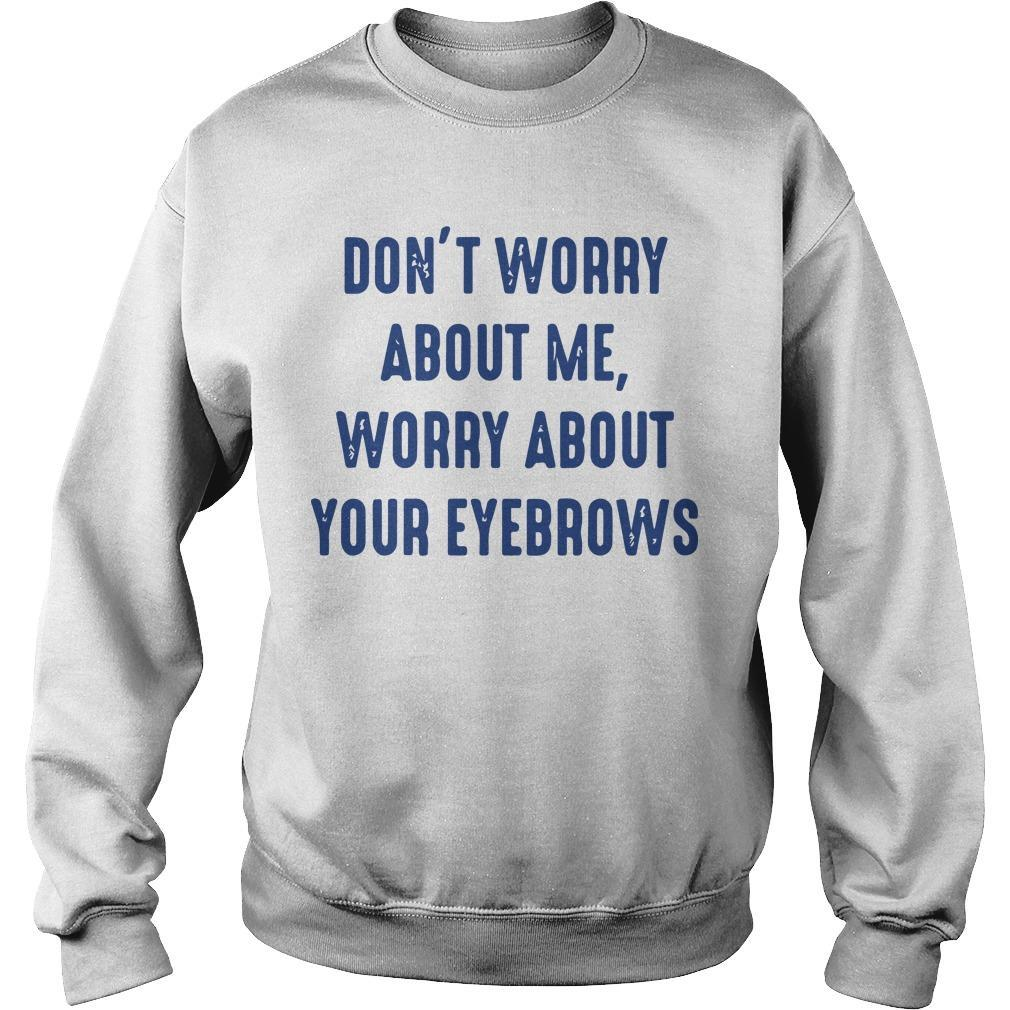 Don't Worry About Me Worry About Eyebrows Sweater