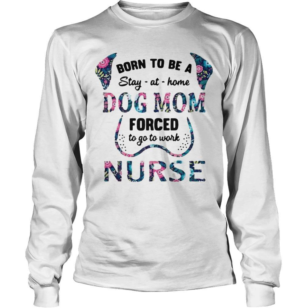 Floral Born To Be A Stay At Home Dog Mom Forced To Go To Work Nurse Longsleeve