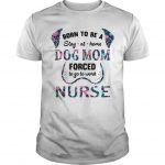 Floral Born To Be A Stay At Home Dog Mom Forced To Go To Work Nurse Shirt
