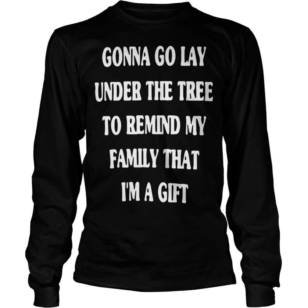 Gonna Go Lay Under The Tree To Remind My Family That I'm A Gift Longsleeve