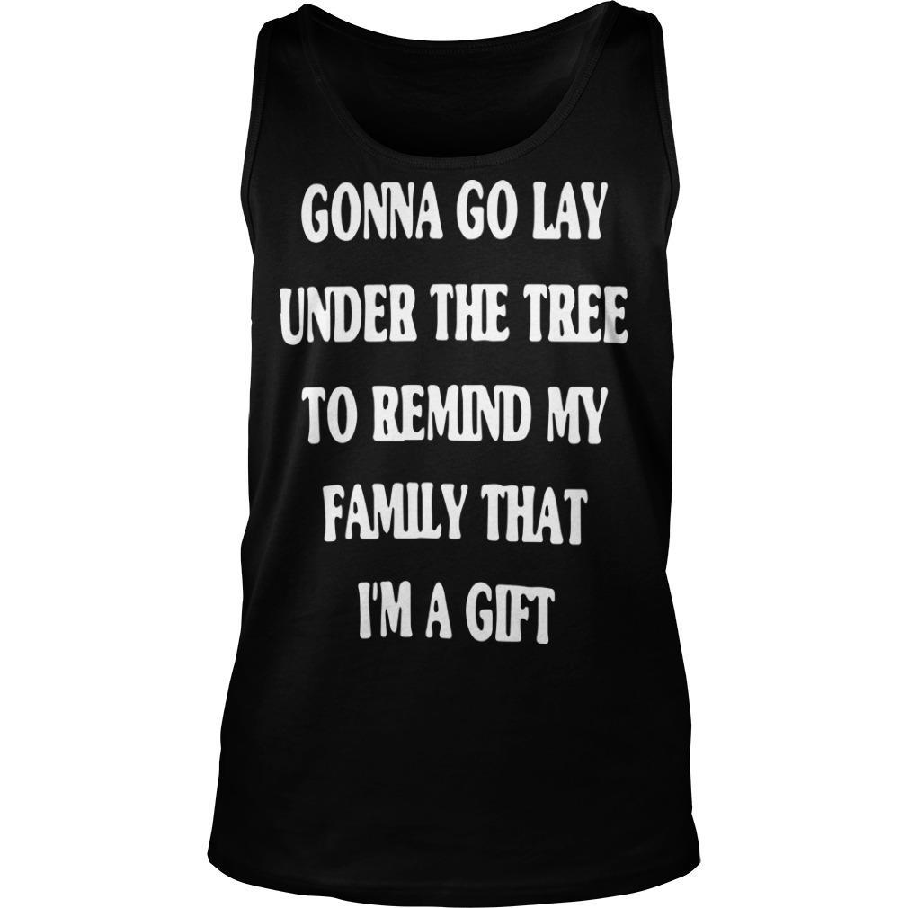 Gonna Go Lay Under The Tree To Remind My Family That I'm A Gift Tank Top
