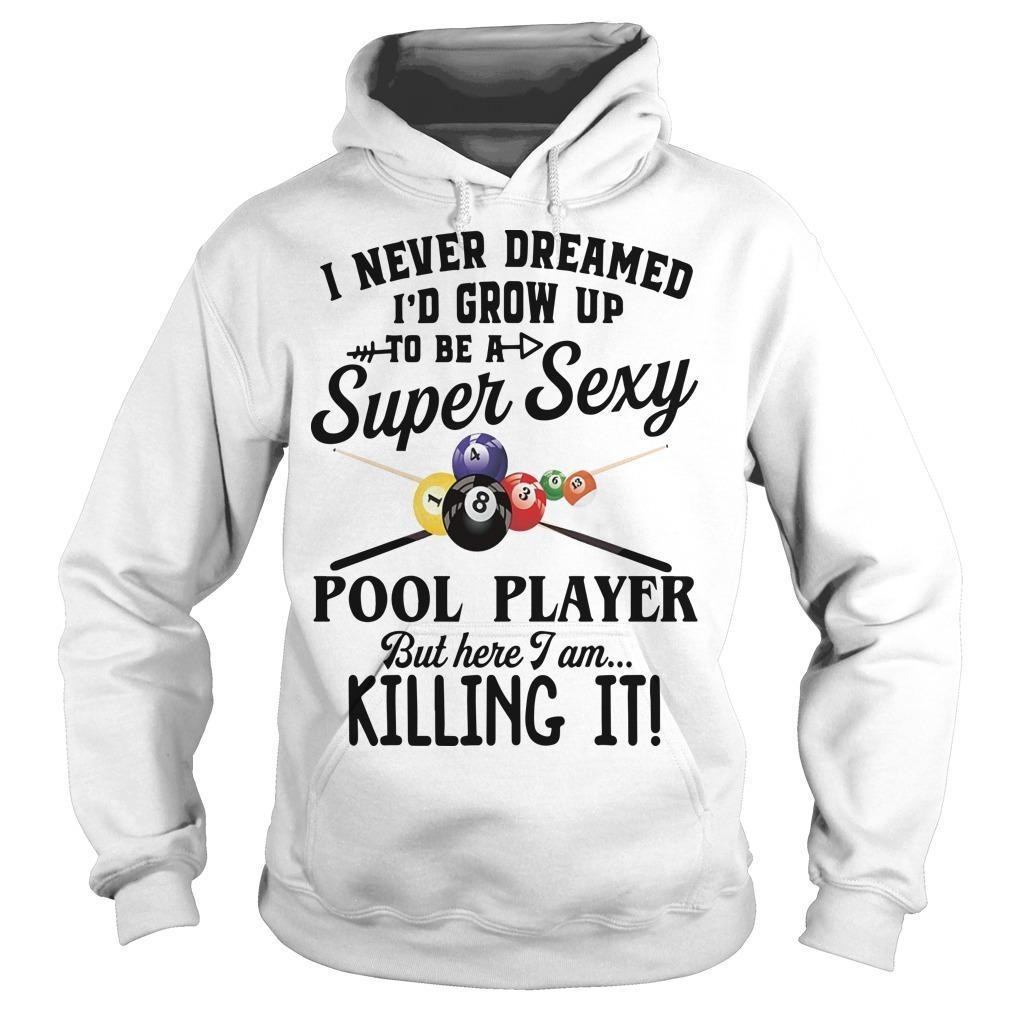 I Never Dreamed I'd Grow Up To Be A Super Sexy Pool Player But Here I Am Hoodie