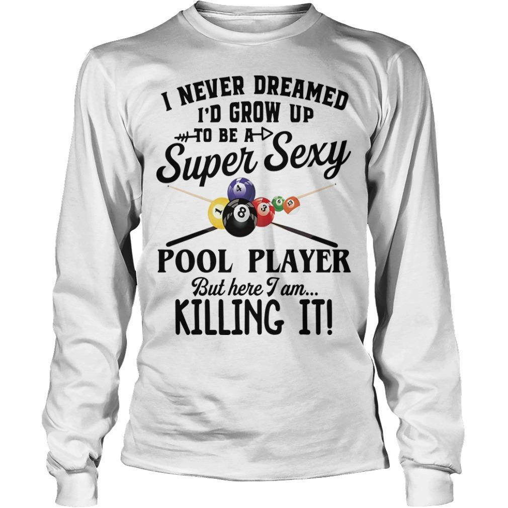 I Never Dreamed I'd Grow Up To Be A Super Sexy Pool Player But Here I Am Longsleeve
