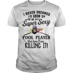 I Never Dreamed I'd Grow Up To Be A Super Sexy Pool Player But Here I Am Shirt