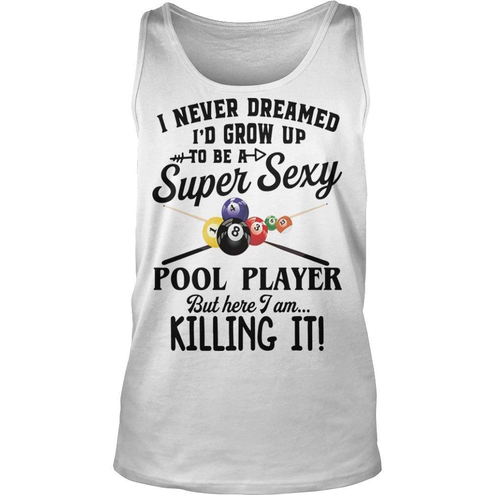 I Never Dreamed I'd Grow Up To Be A Super Sexy Pool Player But Here I Am Tank Top