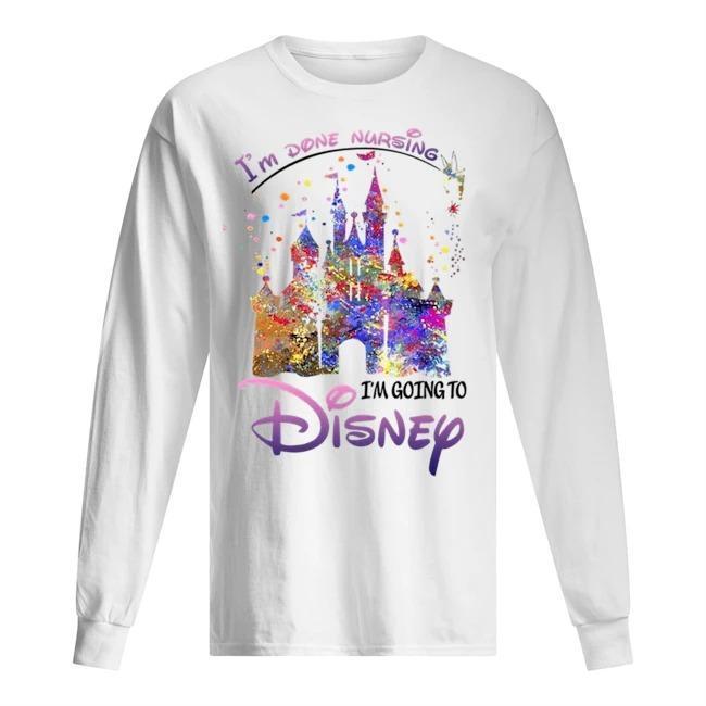 I'm Done Nursing I'm Going To Disney Longsleeve