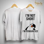 I'm Not Short I'm Penguin Size Shirt
