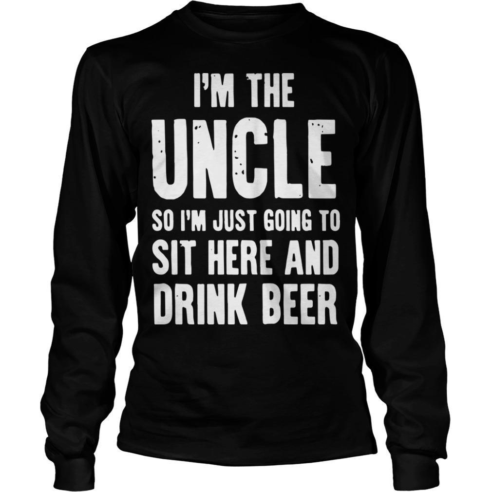 I'm The Uncle So I'm Just Going To Sit Here And Drink Beer Longsleeve