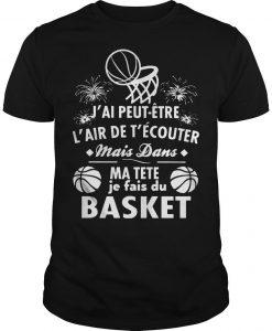 J'ai Peut Être L'air De T'écouter Mais Dans Ma Tete Je Jous Au Basket Shirt