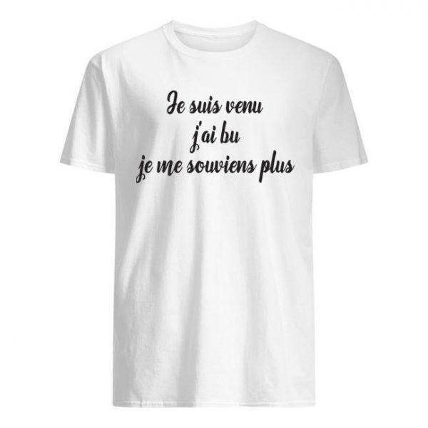 Je Suis Venu J'ai Bu Je Me Souviens Plus Shirt
