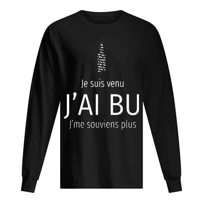 Je Suis Venu J'ai Bu J'me Souviens Plus Longsleeve