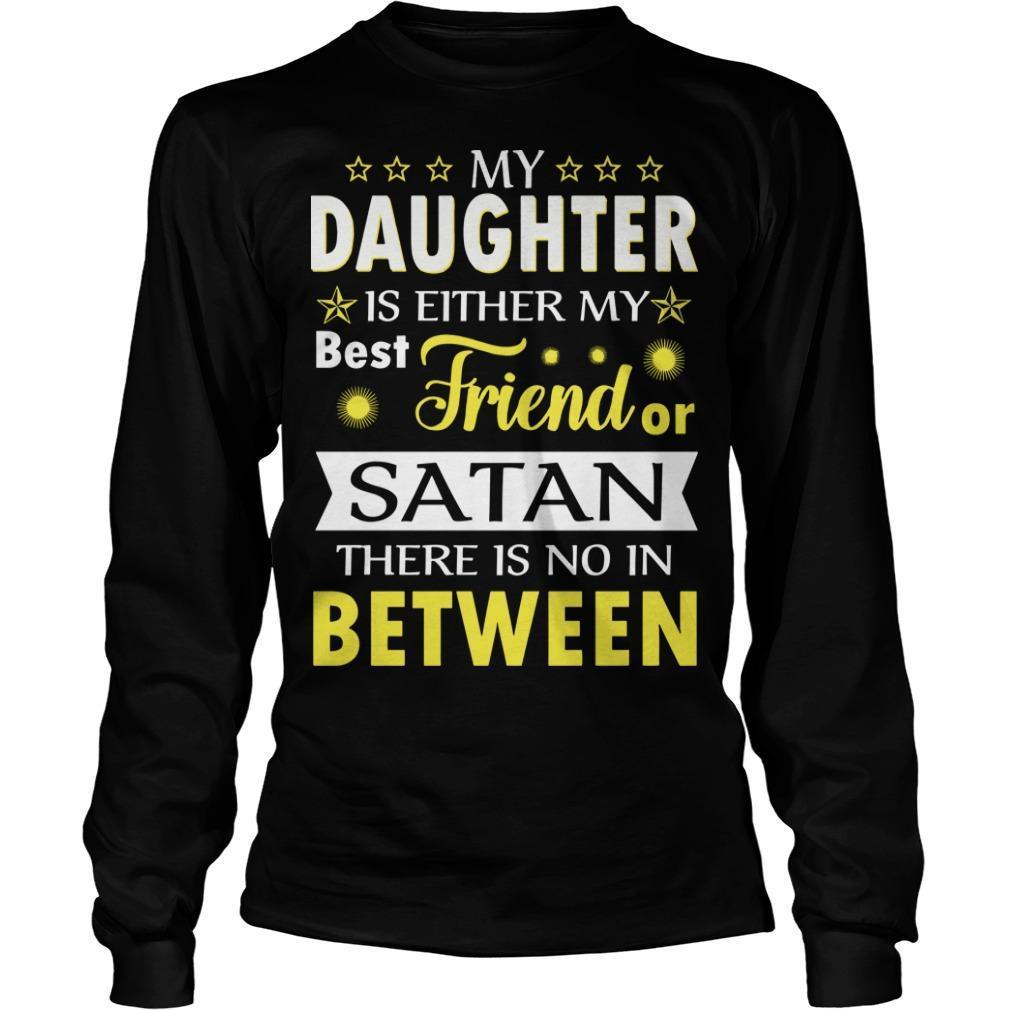 My Daughter Is Either My Best Friend Or Satan There Is No In Between Longsleeve