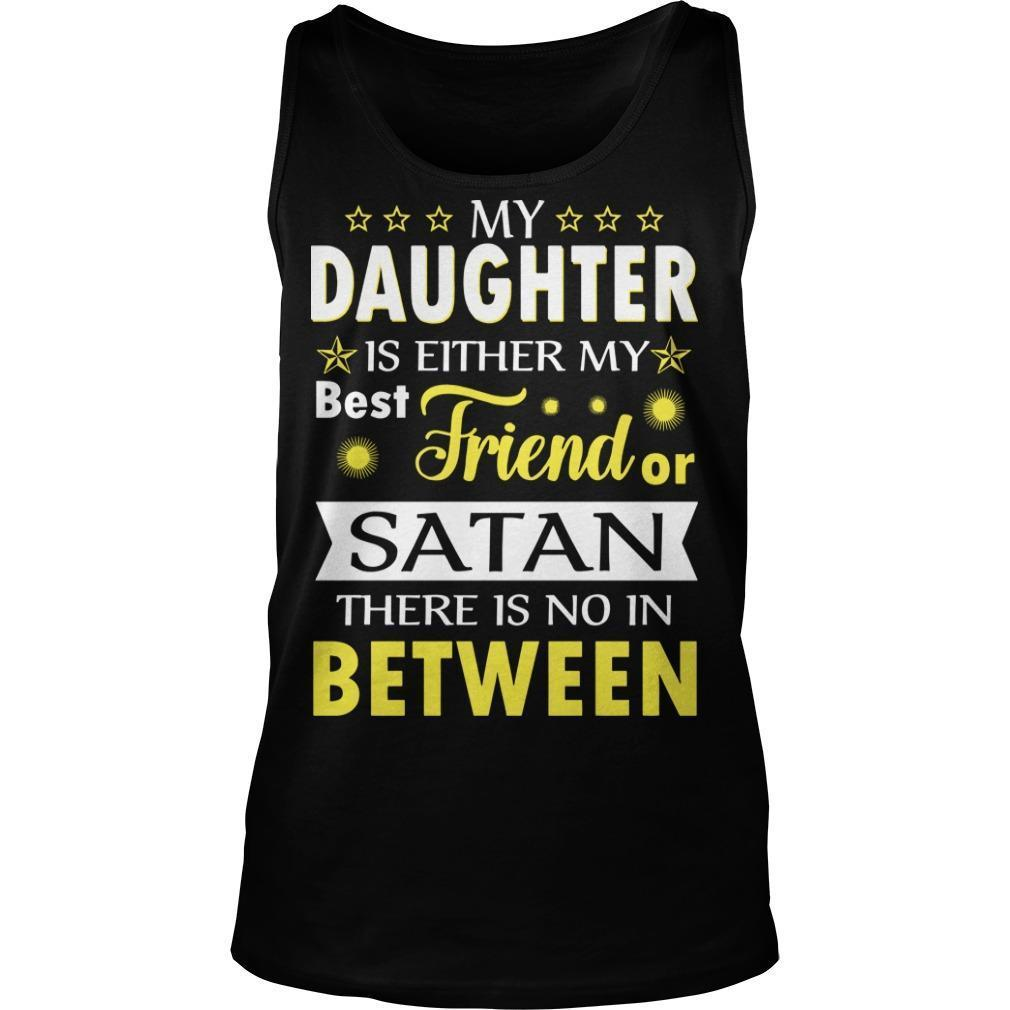 My Daughter Is Either My Best Friend Or Satan There Is No In Between Tank Top