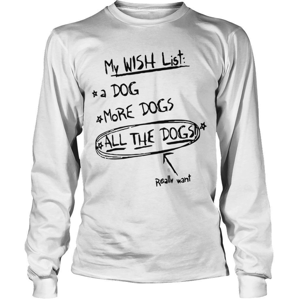 My Wish List A Dog More Dogs All The Dogs Really Want Longsleeve