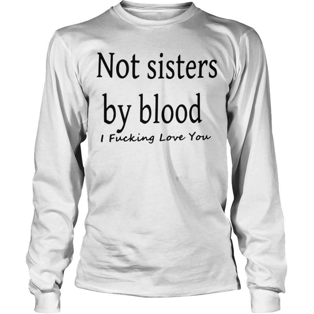 Not Sister By Blood I Fucking Love You Longsleeve