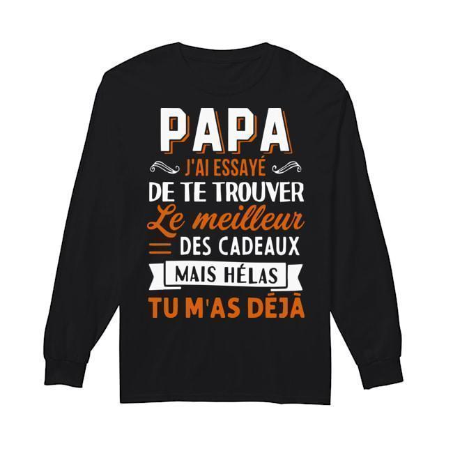 Papa J'ai Essayé De Te Trouver Le Meilleur Des Cadeaux Mais Hélas Tu M'as Déjà Longsleeve