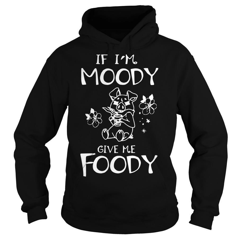 Pig If I'm Moody Give Me Foody Hoodie