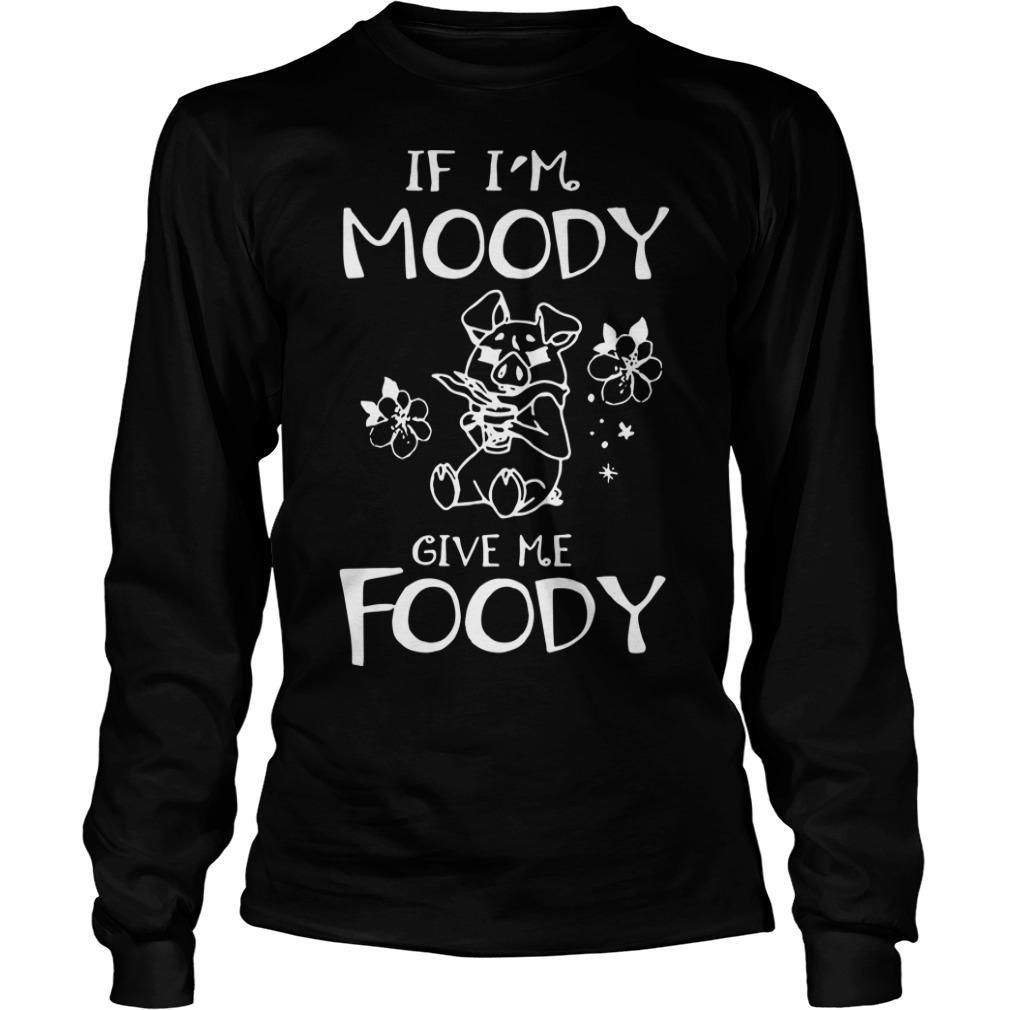 Pig If I'm Moody Give Me Foody Longsleeve