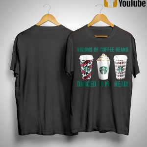Starbucks Visions Of Coffee Beans Danced In My Head Shirt