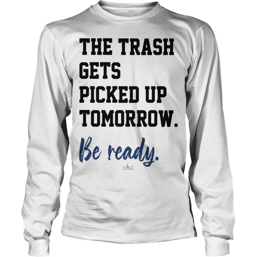 The Trash Gets Picked Up Tomorrow Be Ready Longsleeve