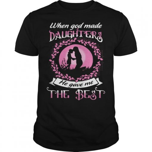 When God Made Daughters He Gave Me The Best Shirt