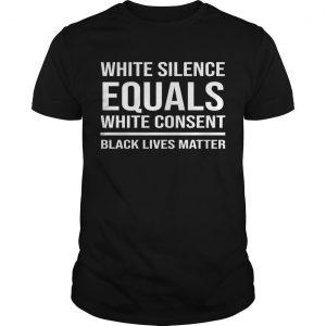 White Silence Equals White Consent Black Lives Matter Shirt