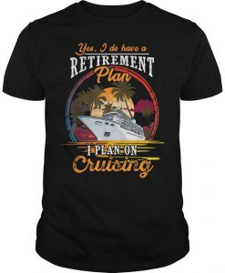 Yes I Do Have A Retirement Plan I Plan On Cruising Shirt
