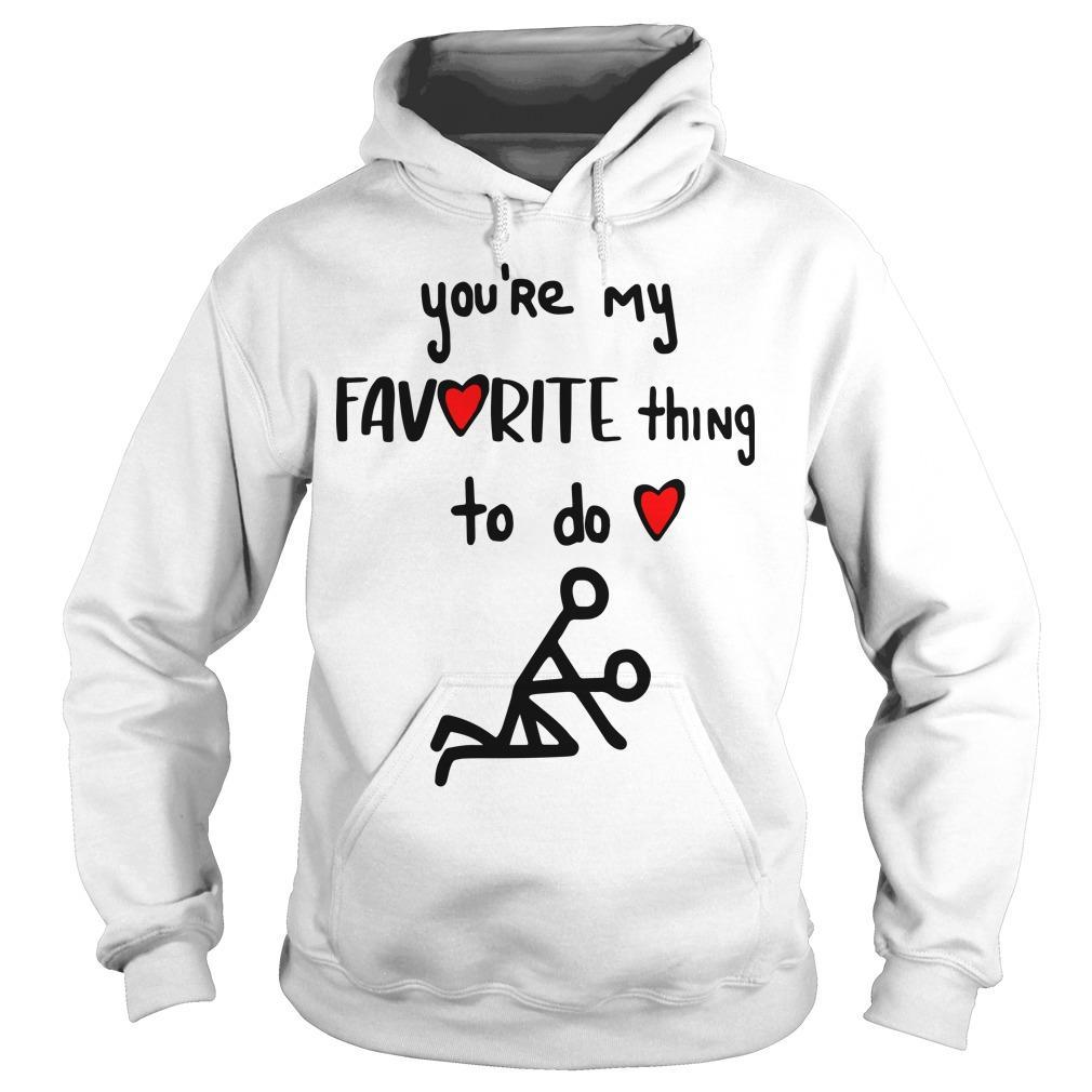You're My Favorite Thing To Do Hoodie