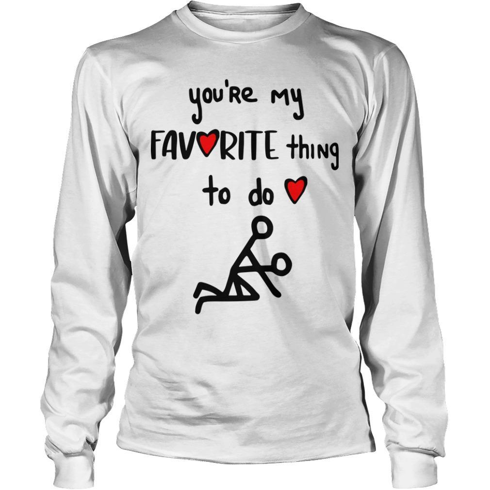 You're My Favorite Thing To Do Longsleeve