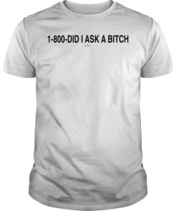 1 800 Did I Ask A Bitch Shirt