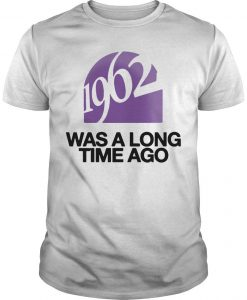 1962 Was A Long Time Ago Shirt