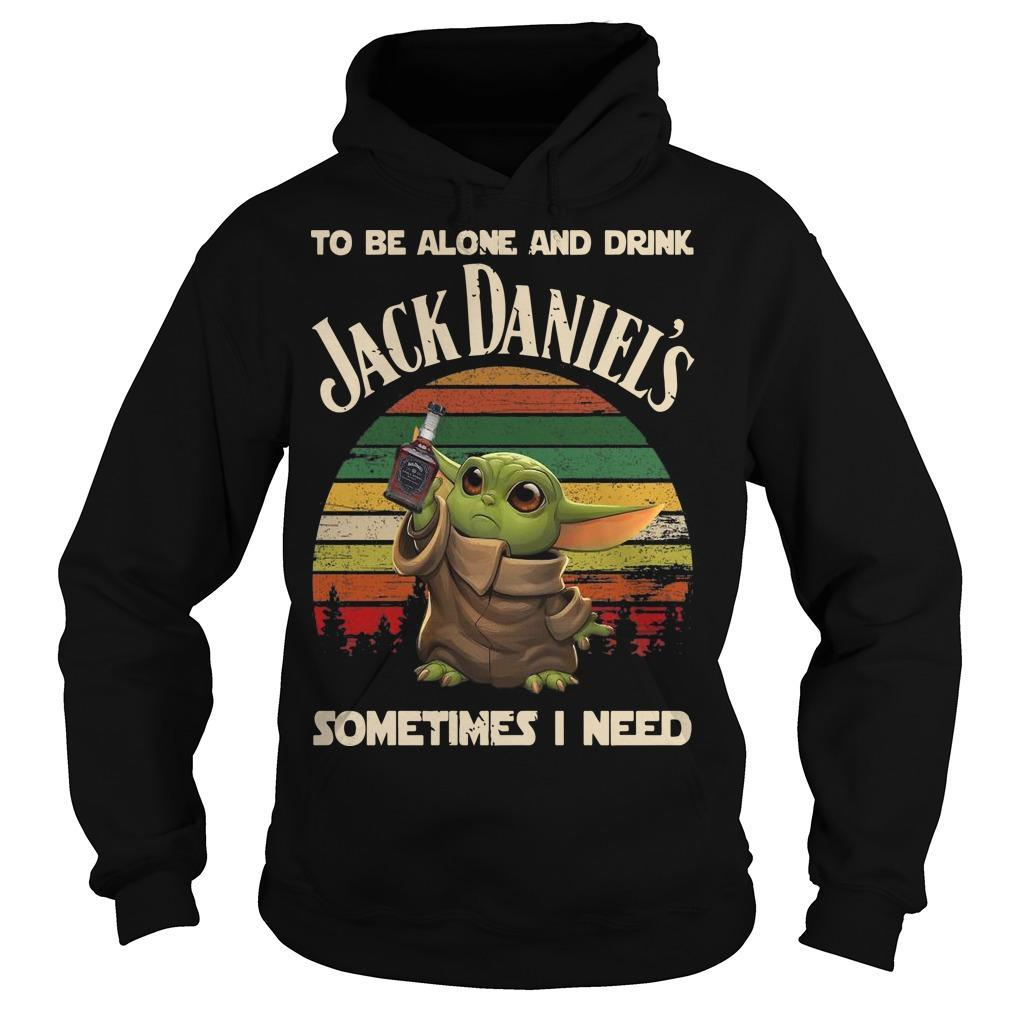 Baby Yoda To Be Alone And Drink Jack Daniel's Sometimes I Need Hoodie