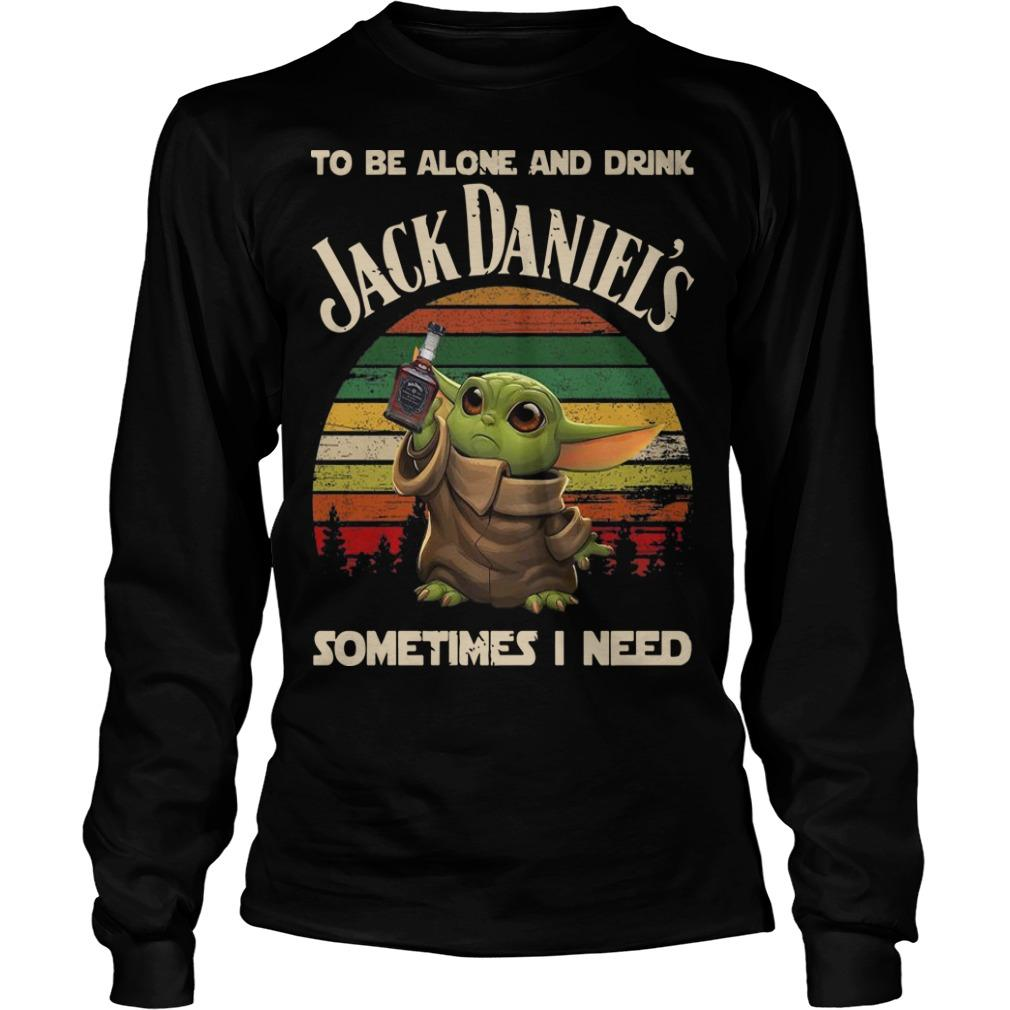 Baby Yoda To Be Alone And Drink Jack Daniel's Sometimes I Need Longsleeve