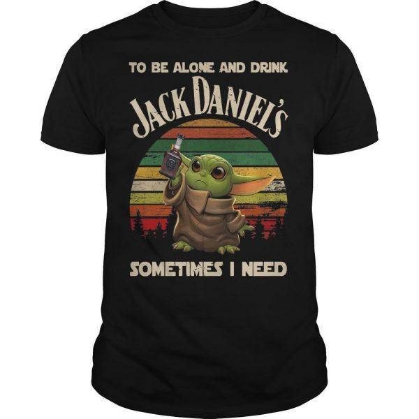 Baby Yoda To Be Alone And Drink Jack Daniel's Sometimes I Need Shirt