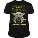 Baby Yoda To Be Alone And Listen To Pink Floyd Sometimes I Need Shirt