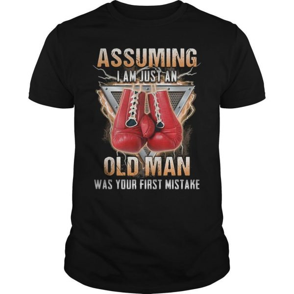 Boxer Assuming I Am Just An Old Man Was Your First Mistake Shirt