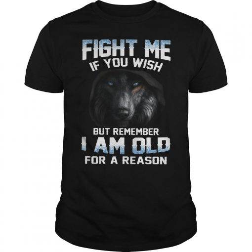 Fight Me If You Wish But Remember I Am Old For A Reason Shirt