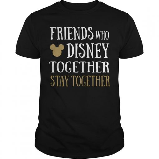 Friends Who Disney Together Stay Together Shirt