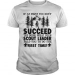 If At First You Don't Succeed Try Doing What Your Scout Leader Shirt
