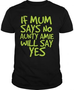If Mum Says No Aunty Amie Will Say Yes Shirt