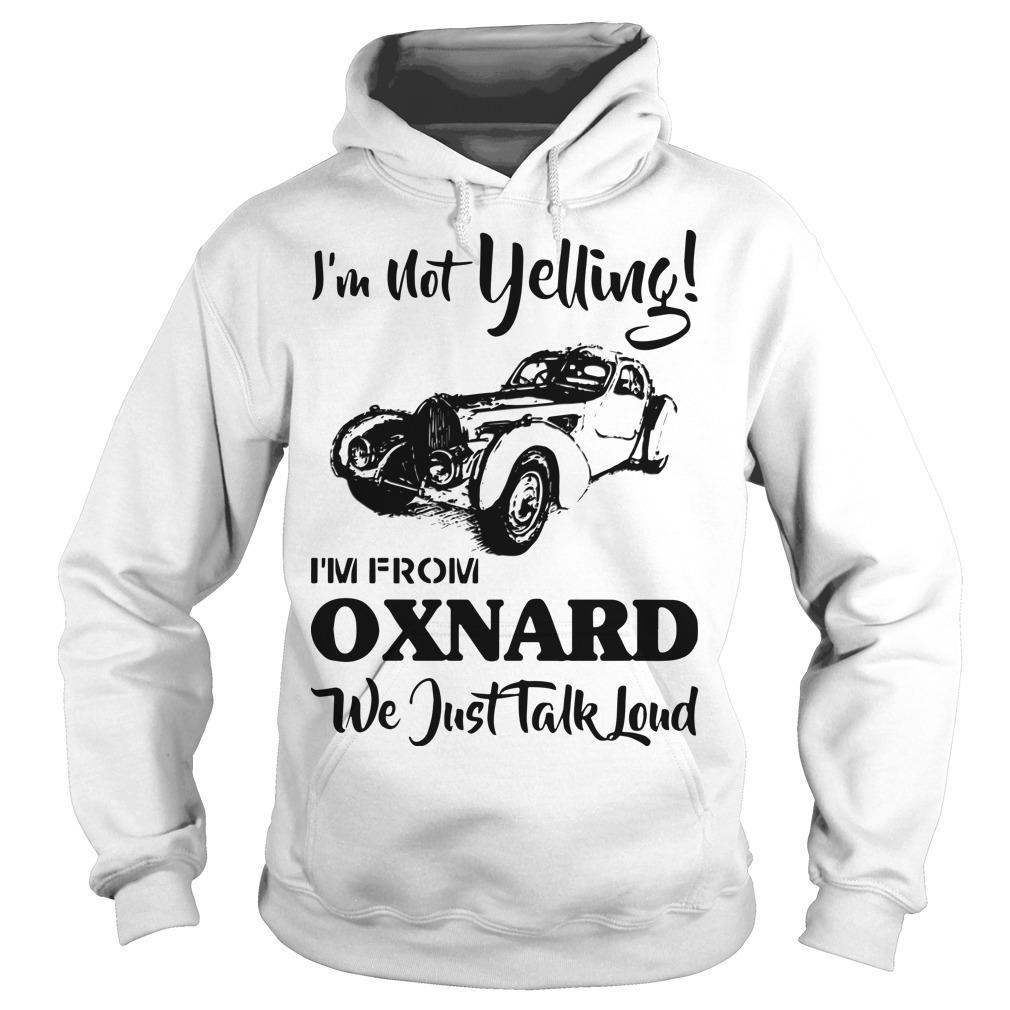 I'm Not Yelling I'm From Oxnard We Just Talk Loud Hoodie