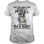 I'm Telling You I'm Not A Pitbull My Mom Said I'm A Baby Shirt