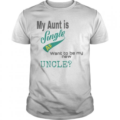 My Aunt Is Single Af Want To Be My New Uncle Shirt