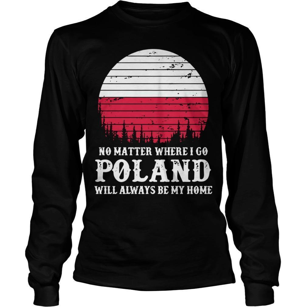 No Matter Where I Go Poland Will Always Be My Home Longsleeve