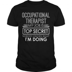 Occupational Therapist My Job Is Top Secret Nobody Knows That I'm Doing Shirt