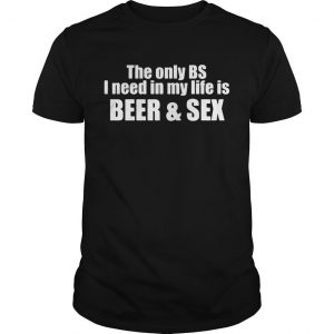 The Only Bs I Need In My Life Is Beer And Sex Shirt