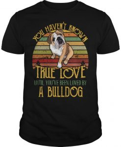 Vintage You Haven't Known True Love Until You've Been Loved By A Bulldog Shirt