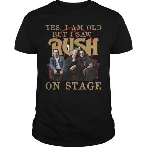 Yes I Am Old But I Saw Rush On Stage Shirt