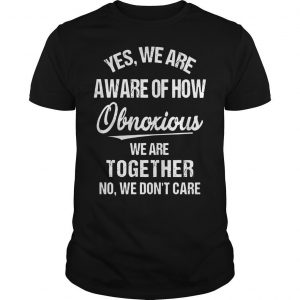 Yes We Are Aware Of How Obnoxious We Are Together No We Don't Care Shirt